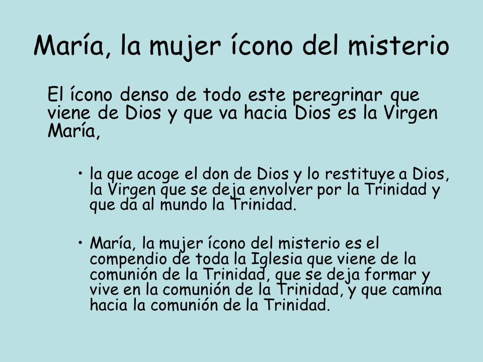 María, la mujer ícono del misterio El ícono denso de todo este peregrinar que viene de Dios y que va hacia Dios es la Virgen María, la que acoge el do
