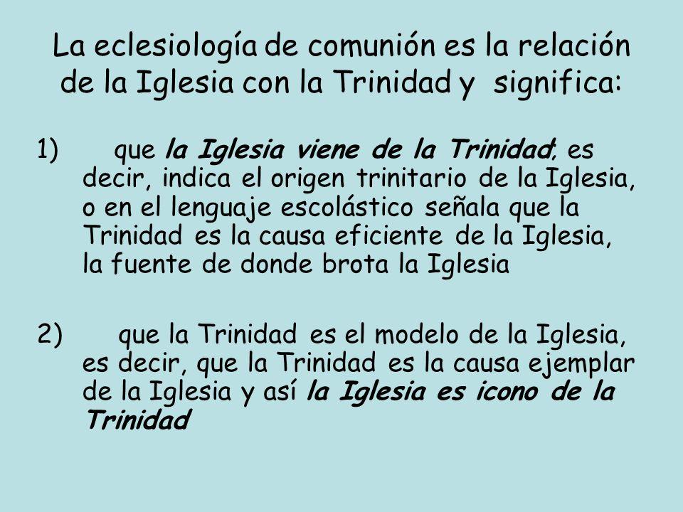 La eclesiología de comunión es la relación de la Iglesia con la Trinidad y significa: 1) que la Iglesia viene de la Trinidad; es decir, indica el orig
