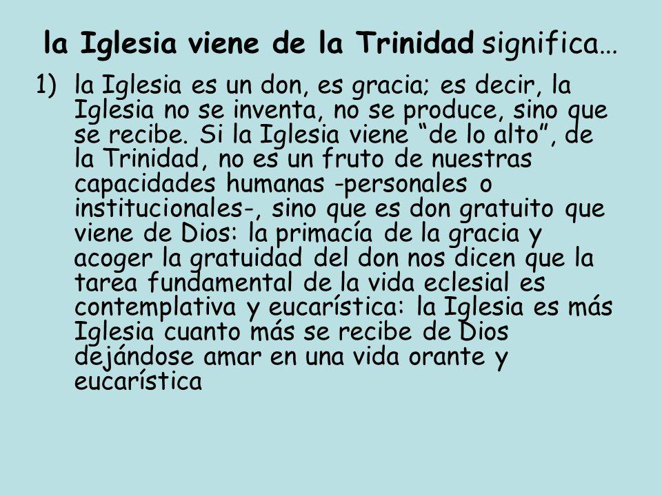 la Iglesia viene de la Trinidad significa… 1)la Iglesia es un don, es gracia; es decir, la Iglesia no se inventa, no se produce, sino que se recibe. S