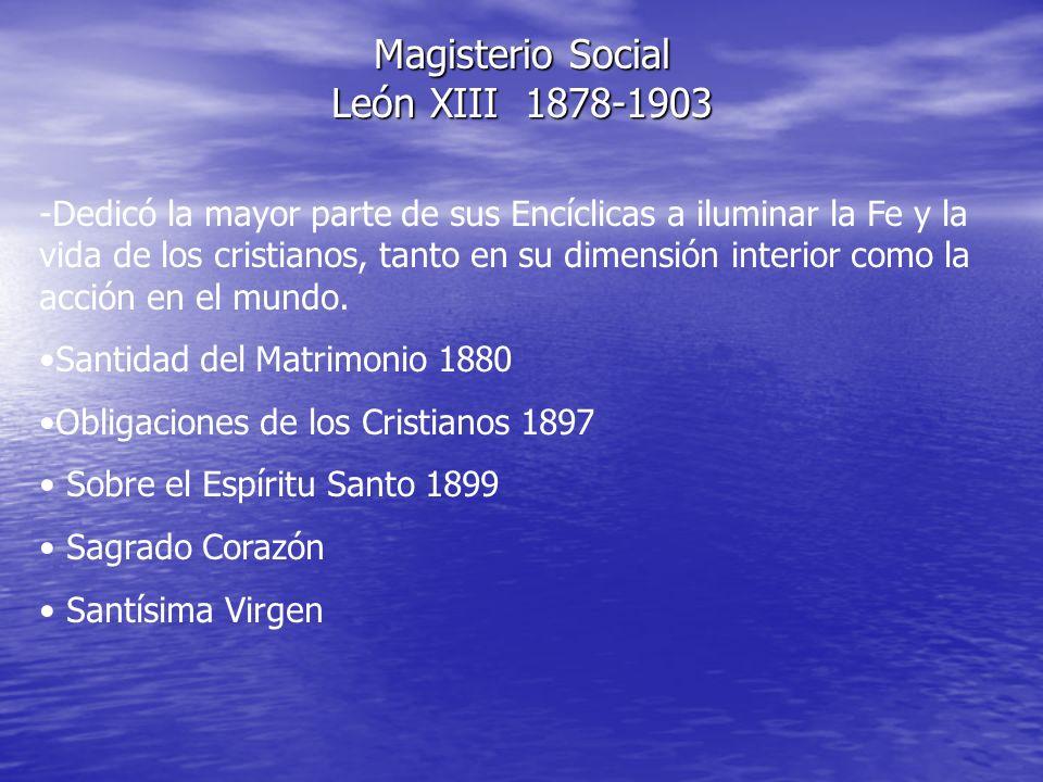 Magisterio Social León XIII 1878-1903 -Dedicó la mayor parte de sus Encíclicas a iluminar la Fe y la vida de los cristianos, tanto en su dimensión int