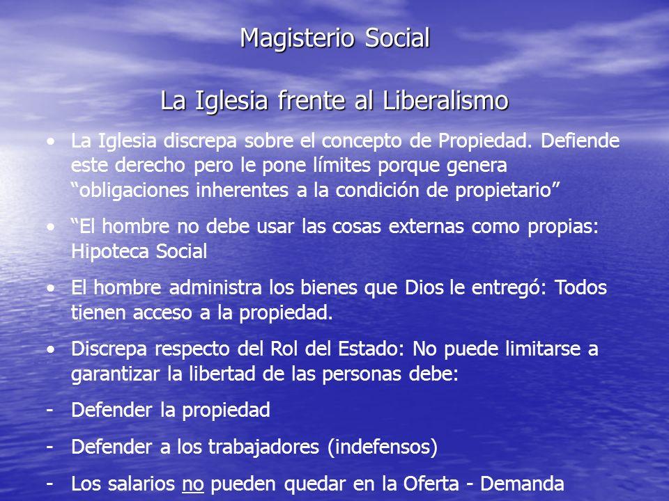 Magisterio Social La Iglesia frente al Liberalismo La Iglesia discrepa sobre el concepto de Propiedad. Defiende este derecho pero le pone límites porq