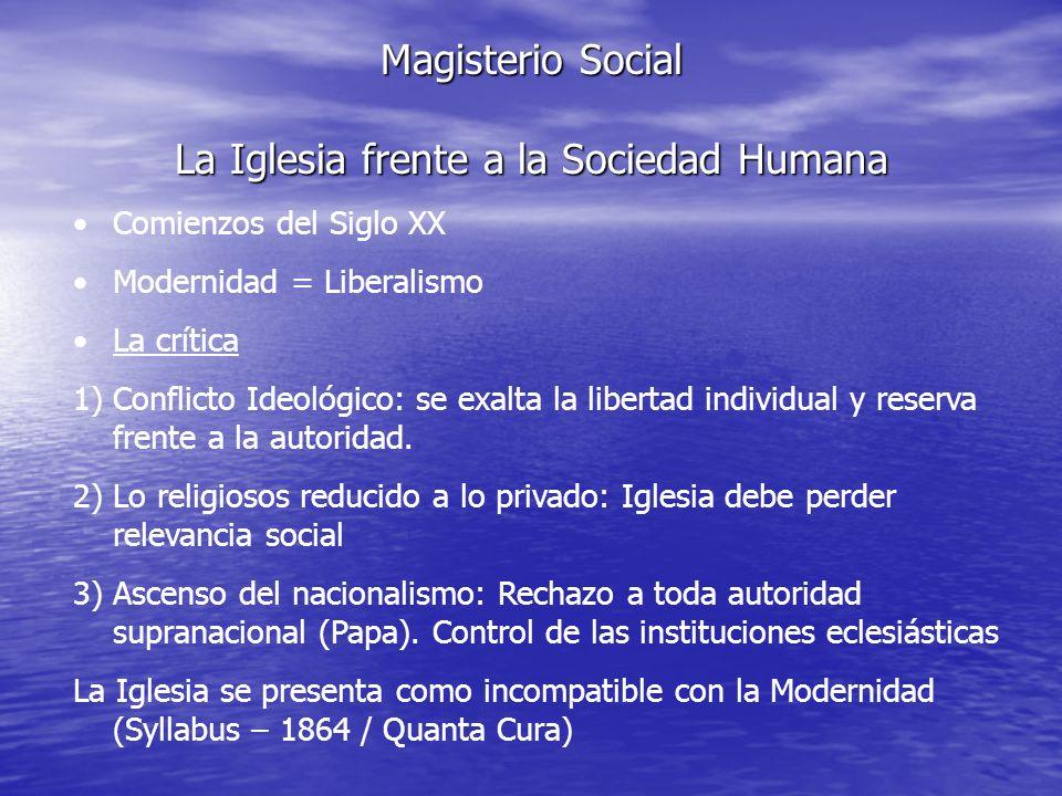 Magisterio Social La Iglesia frente a la Sociedad Humana Comienzos del Siglo XX Modernidad = Liberalismo La crítica 1)Conflicto Ideológico: se exalta