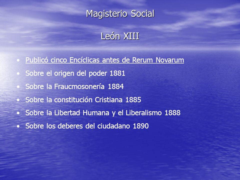 Magisterio Social León XIII Publicó cinco Encíclicas antes de Rerum Novarum Sobre el origen del poder 1881 Sobre la Fraucmosonería 1884 Sobre la const