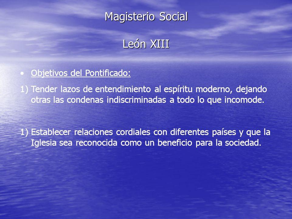 Magisterio Social León XIII Objetivos del Pontificado: 1)Tender lazos de entendimiento al espíritu moderno, dejando otras las condenas indiscriminadas