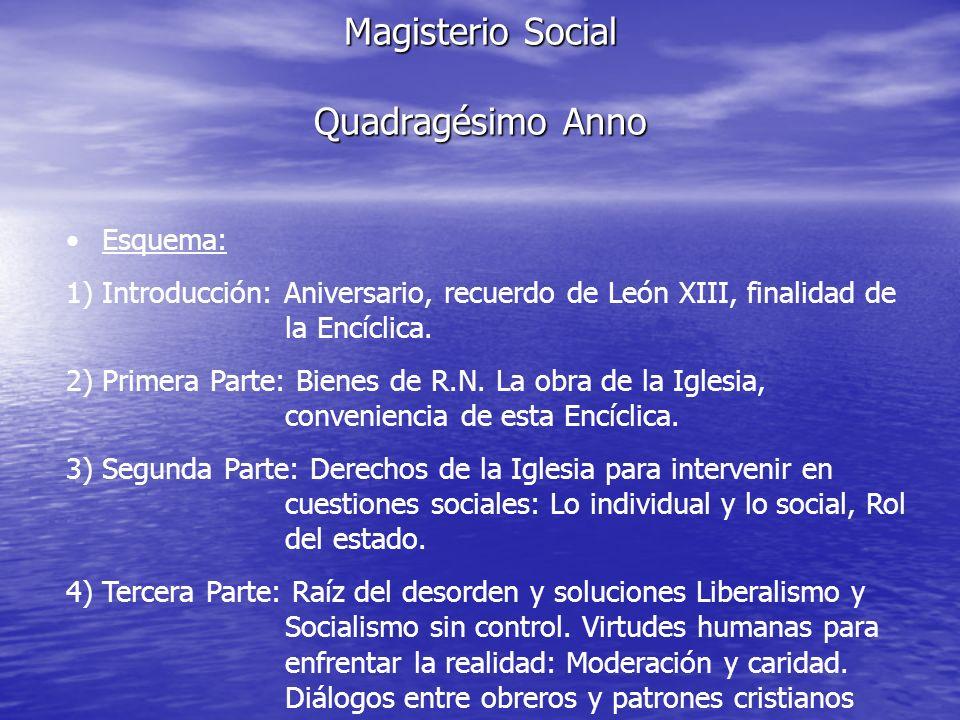 Magisterio Social Quadragésimo Anno Esquema: 1) Introducción: Aniversario, recuerdo de León XIII, finalidad de la Encíclica. 2) Primera Parte: Bienes