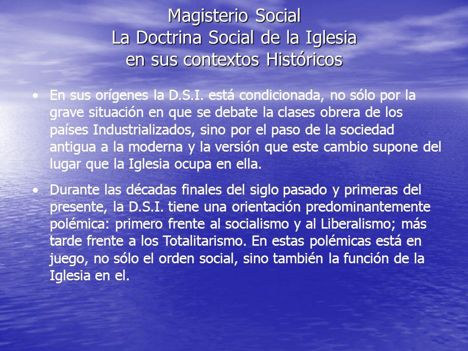 Magisterio Social La Doctrina Social de la Iglesia en sus contextos Históricos En sus orígenes la D.S.I. está condicionada, no sólo por la grave situa