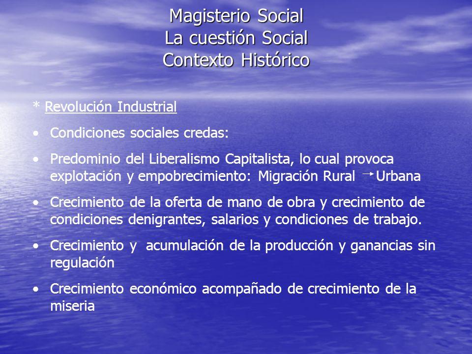 Magisterio Social La cuestión Social Contexto Histórico * Revolución Industrial Condiciones sociales credas: Predominio del Liberalismo Capitalista, l