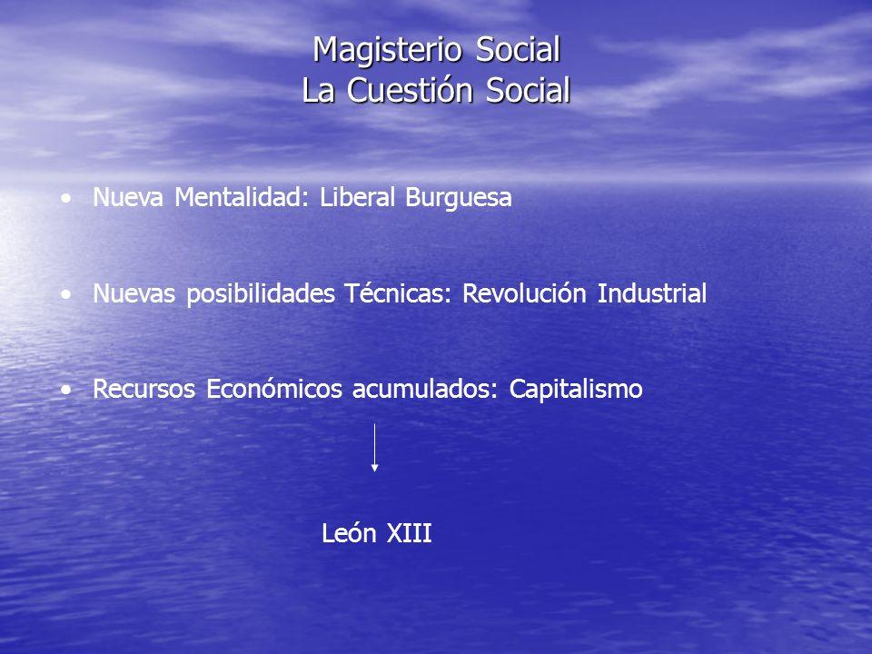 Magisterio Social La Cuestión Social Nueva Mentalidad: Liberal Burguesa Nuevas posibilidades Técnicas: Revolución Industrial Recursos Económicos acumu