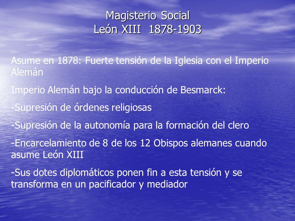 Magisterio Social León XIII 1878-1903 Asume en 1878: Fuerte tensión de la Iglesia con el Imperio Alemán Imperio Alemán bajo la conducción de Besmarck: