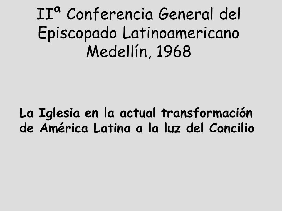 IIª Conferencia General del Episcopado Latinoamericano Medellín, 1968 La Iglesia en la actual transformación de América Latina a la luz del Concilio