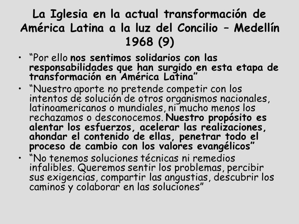La Iglesia en la actual transformación de América Latina a la luz del Concilio – Medellín 1968 (9) Por ello nos sentimos solidarios con las responsabilidades que han surgido en esta etapa de transformación en América Latina Nuestro aporte no pretende competir con los intentos de solución de otros organismos nacionales, latinoamericanos o mundiales, ni mucho menos los rechazamos o desconocemos.