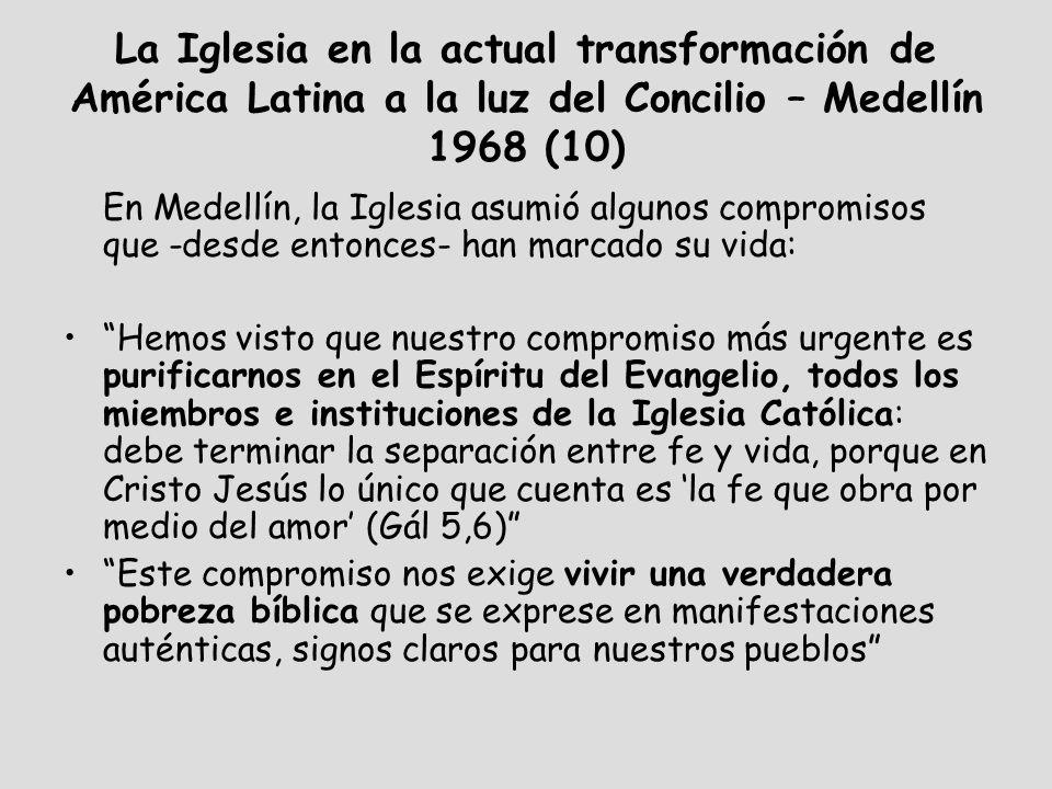 La Iglesia en la actual transformación de América Latina a la luz del Concilio – Medellín 1968 (10) En Medellín, la Iglesia asumió algunos compromisos que -desde entonces- han marcado su vida: Hemos visto que nuestro compromiso más urgente es purificarnos en el Espíritu del Evangelio, todos los miembros e instituciones de la Iglesia Católica: debe terminar la separación entre fe y vida, porque en Cristo Jesús lo único que cuenta es la fe que obra por medio del amor (Gál 5,6) Este compromiso nos exige vivir una verdadera pobreza bíblica que se exprese en manifestaciones auténticas, signos claros para nuestros pueblos