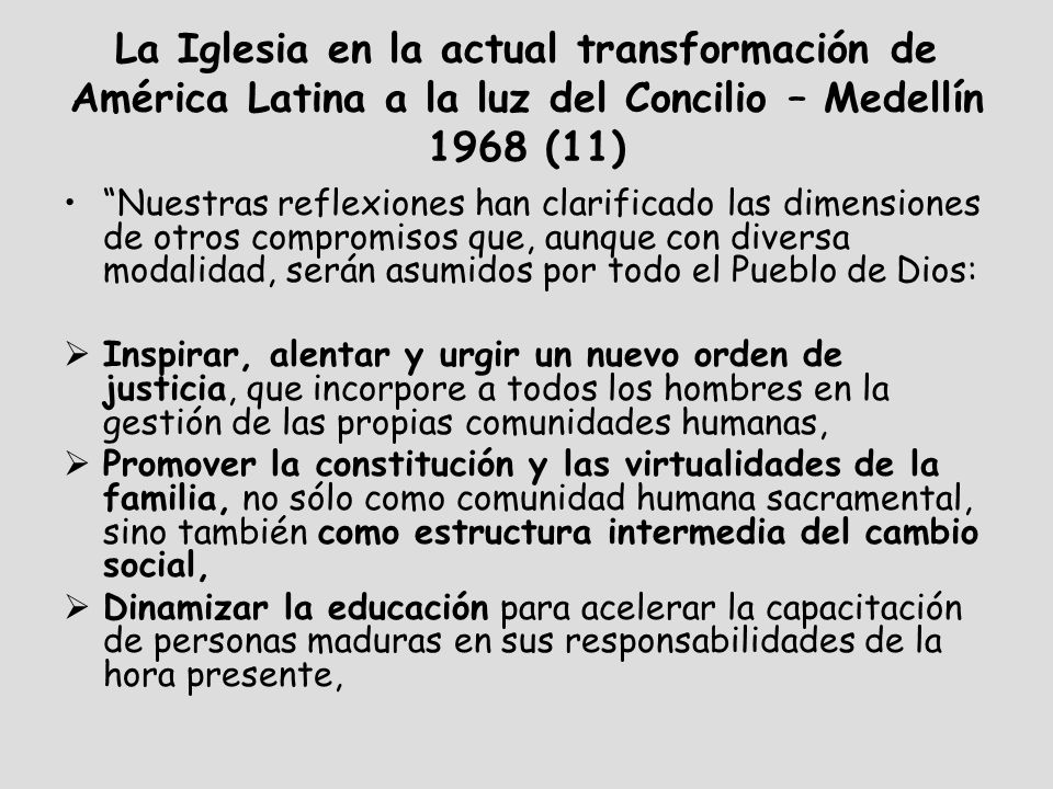 La Iglesia en la actual transformación de América Latina a la luz del Concilio – Medellín 1968 (11) Nuestras reflexiones han clarificado las dimensiones de otros compromisos que, aunque con diversa modalidad, serán asumidos por todo el Pueblo de Dios: Inspirar, alentar y urgir un nuevo orden de justicia, que incorpore a todos los hombres en la gestión de las propias comunidades humanas, Promover la constitución y las virtualidades de la familia, no sólo como comunidad humana sacramental, sino también como estructura intermedia del cambio social, Dinamizar la educación para acelerar la capacitación de personas maduras en sus responsabilidades de la hora presente,