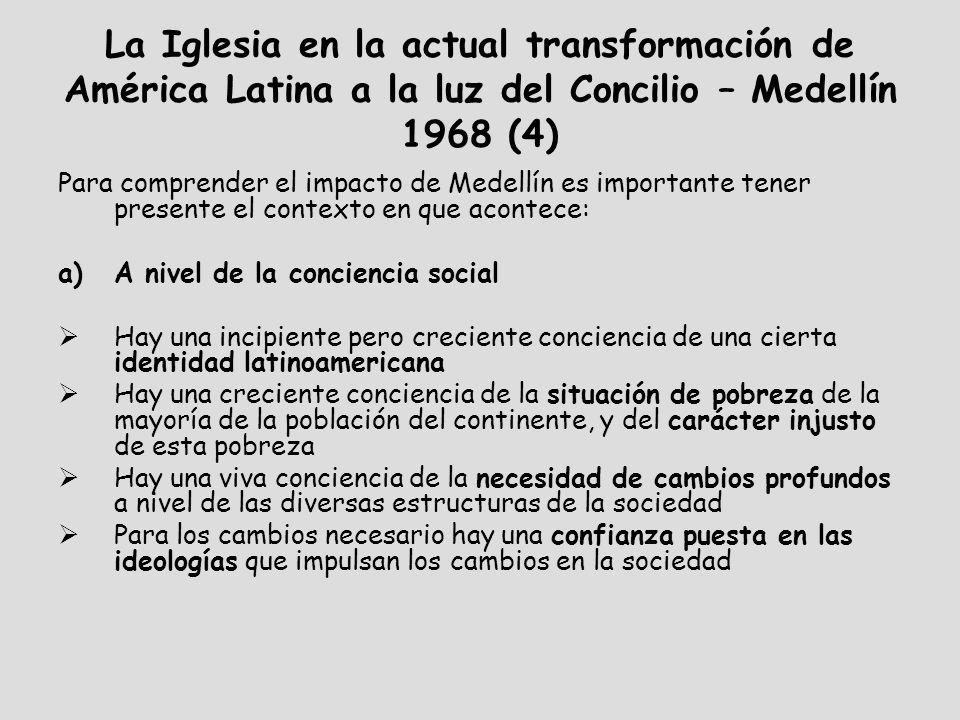 La Iglesia en la actual transformación de América Latina a la luz del Concilio – Medellín 1968 (4) Para comprender el impacto de Medellín es importante tener presente el contexto en que acontece: a)A nivel de la conciencia social Hay una incipiente pero creciente conciencia de una cierta identidad latinoamericana Hay una creciente conciencia de la situación de pobreza de la mayoría de la población del continente, y del carácter injusto de esta pobreza Hay una viva conciencia de la necesidad de cambios profundos a nivel de las diversas estructuras de la sociedad Para los cambios necesario hay una confianza puesta en las ideologías que impulsan los cambios en la sociedad