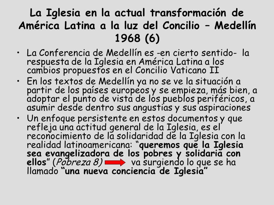 La Iglesia en la actual transformación de América Latina a la luz del Concilio – Medellín 1968 (6) La Conferencia de Medellín es -en cierto sentido- la respuesta de la Iglesia en América Latina a los cambios propuestos en el Concilio Vaticano II En los textos de Medellín ya no se ve la situación a partir de los países europeos y se empieza, más bien, a adoptar el punto de vista de los pueblos periféricos, a asumir desde dentro sus angustias y sus aspiraciones Un enfoque persistente en estos documentos y que refleja una actitud general de la Iglesia, es el reconocimiento de la solidaridad de la Iglesia con la realidad latinoamericana: queremos que la Iglesia sea evangelizadora de los pobres y solidaria con ellos (Pobreza 8) va surgiendo lo que se ha llamado una nueva conciencia de Iglesia