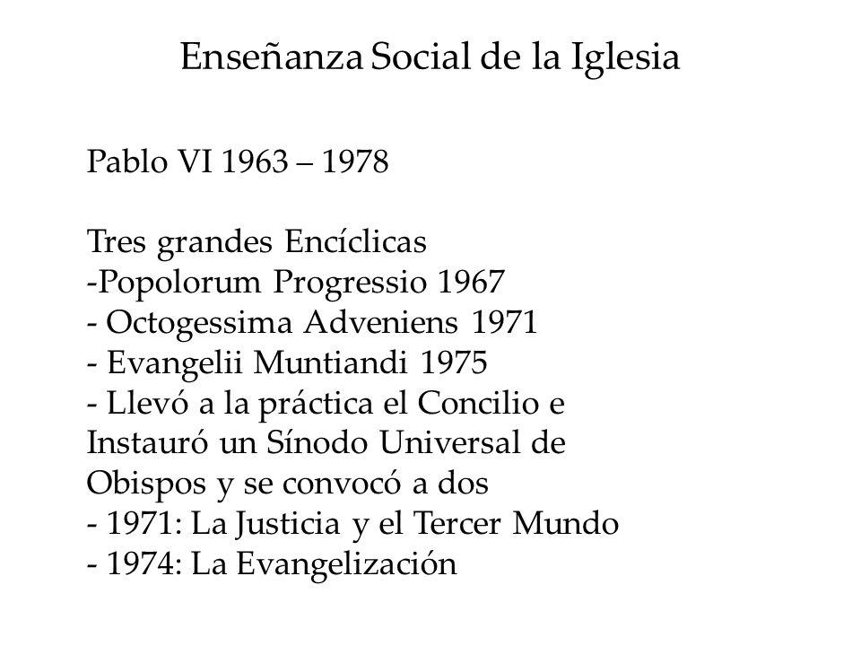 Enseñanza Social de la Iglesia Pablo VI 1963 – 1978 Tres grandes Encíclicas -Popolorum Progressio 1967 - Octogessima Adveniens 1971 - Evangelii Muntia