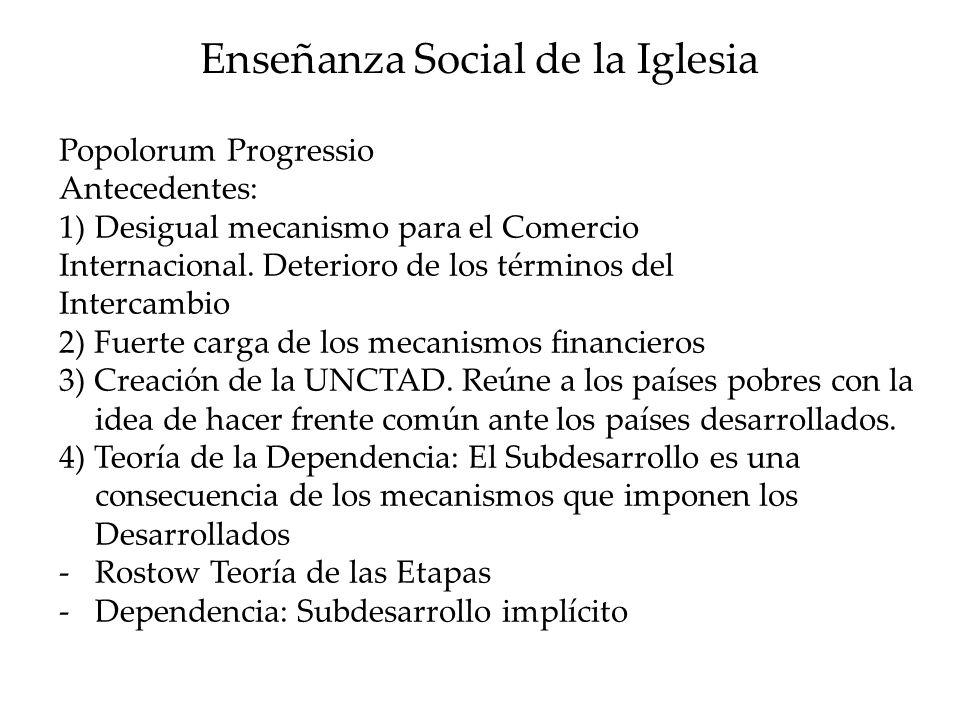 Enseñanza Social de la Iglesia Popolorum Progressio Antecedentes: 1)Desigual mecanismo para el Comercio Internacional. Deterioro de los términos del I