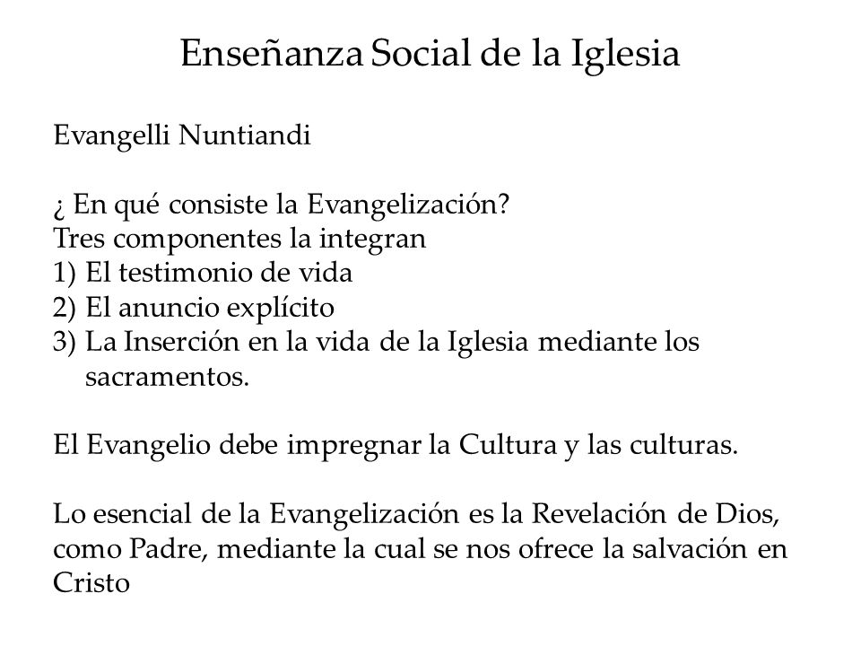 Enseñanza Social de la Iglesia Evangelli Nuntiandi ¿ En qué consiste la Evangelización? Tres componentes la integran 1)El testimonio de vida 2)El anun