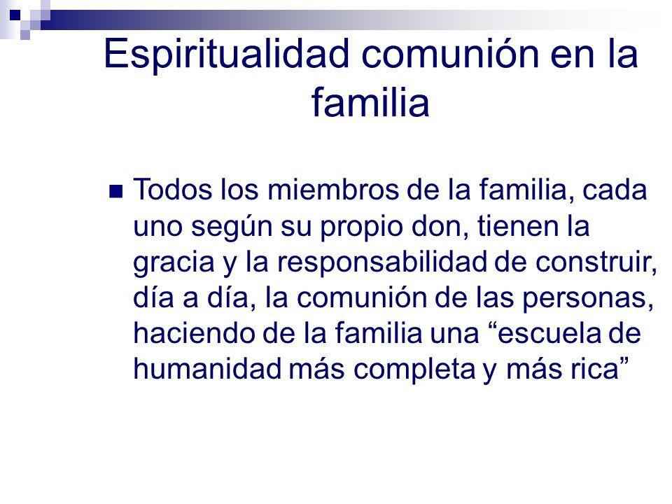 Espiritualidad comunión en la familia Todos los miembros de la familia, cada uno según su propio don, tienen la gracia y la responsabilidad de constru