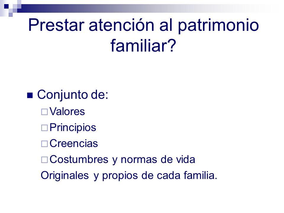 Prestar atención al patrimonio familiar? Conjunto de: Valores Principios Creencias Costumbres y normas de vida Originales y propios de cada familia.