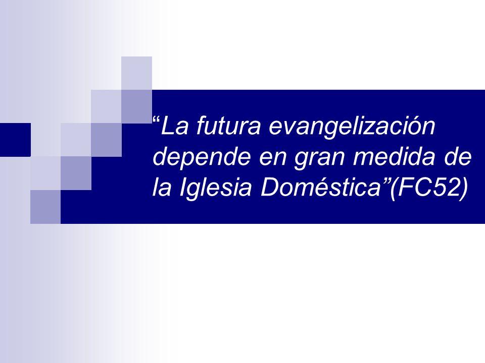La futura evangelización depende en gran medida de la Iglesia Doméstica(FC52)