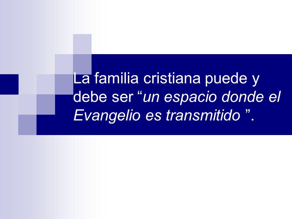 La familia cristiana puede y debe ser un espacio donde el Evangelio es transmitido.