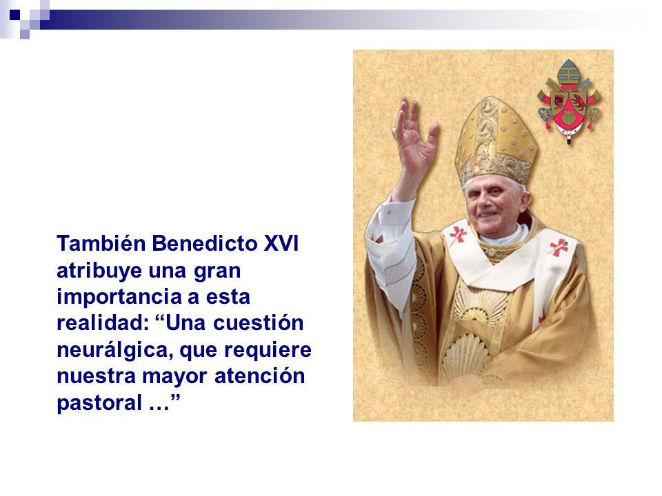 También Benedicto XVI atribuye una gran importancia a esta realidad: Una cuestión neurálgica, que requiere nuestra mayor atención pastoral …