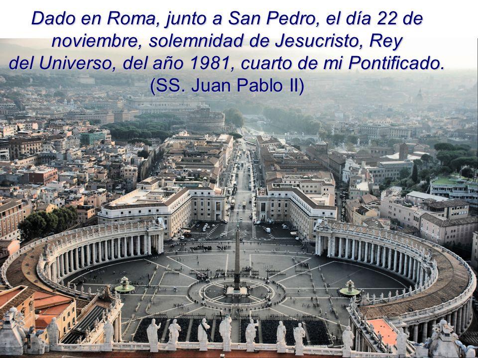 Dado en Roma, junto a San Pedro, el día 22 de noviembre, solemnidad de Jesucristo, Rey del Universo, del año 1981, cuarto de mi Pontificado. (SS. Juan