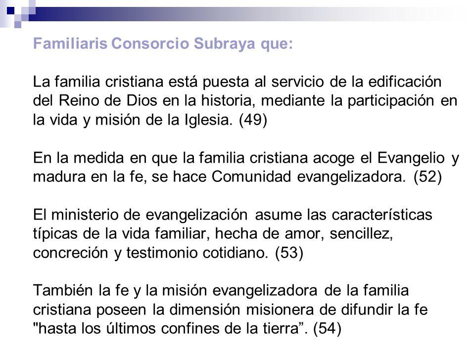Familiaris Consorcio Subraya que: La familia cristiana está puesta al servicio de la edificación del Reino de Dios en la historia, mediante la partici