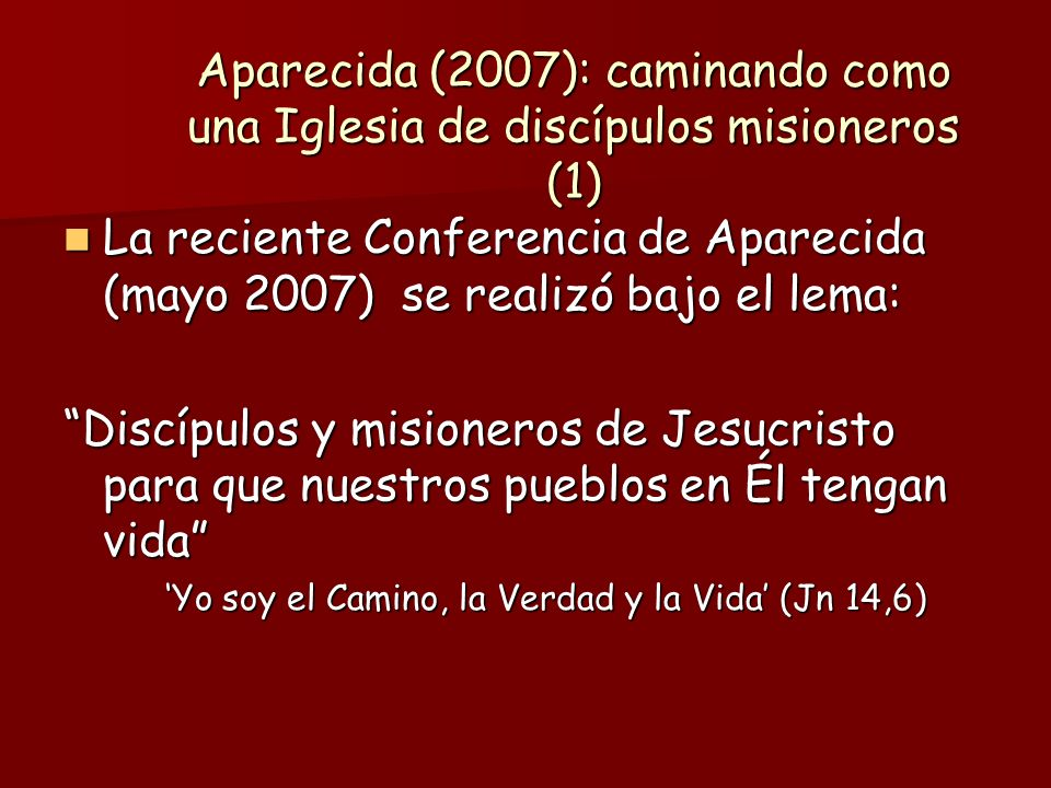 Aparecida (2007): caminando como una Iglesia de discípulos misioneros (1) La reciente Conferencia de Aparecida (mayo 2007) se realizó bajo el lema: La reciente Conferencia de Aparecida (mayo 2007) se realizó bajo el lema: Discípulos y misioneros de Jesucristo para que nuestros pueblos en Él tengan vida Yo soy el Camino, la Verdad y la Vida (Jn 14,6) Yo soy el Camino, la Verdad y la Vida (Jn 14,6)