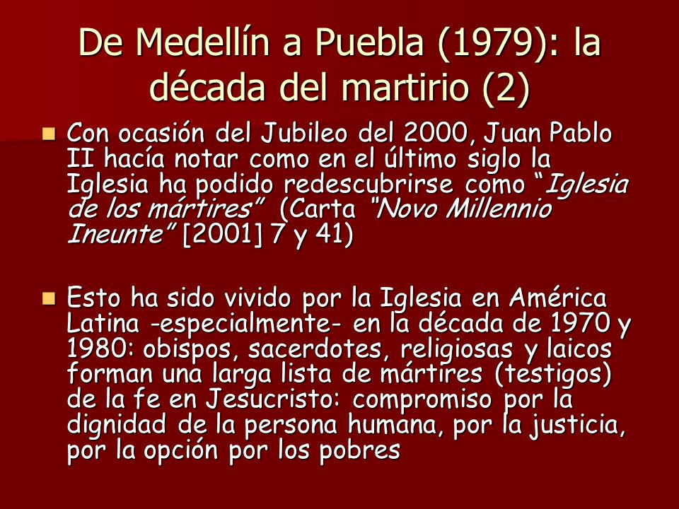 De Medellín a Puebla (1979): la década del martirio (2) Con ocasión del Jubileo del 2000, Juan Pablo II hacía notar como en el último siglo la Iglesia ha podido redescubrirse como Iglesia de los mártires (Carta Novo Millennio Ineunte [2001] 7 y 41) Con ocasión del Jubileo del 2000, Juan Pablo II hacía notar como en el último siglo la Iglesia ha podido redescubrirse como Iglesia de los mártires (Carta Novo Millennio Ineunte [2001] 7 y 41) Esto ha sido vivido por la Iglesia en América Latina -especialmente- en la década de 1970 y 1980: obispos, sacerdotes, religiosas y laicos forman una larga lista de mártires (testigos) de la fe en Jesucristo: compromiso por la dignidad de la persona humana, por la justicia, por la opción por los pobres Esto ha sido vivido por la Iglesia en América Latina -especialmente- en la década de 1970 y 1980: obispos, sacerdotes, religiosas y laicos forman una larga lista de mártires (testigos) de la fe en Jesucristo: compromiso por la dignidad de la persona humana, por la justicia, por la opción por los pobres