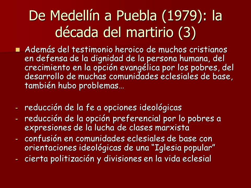 De Medellín a Puebla (1979): la década del martirio (3) Además del testimonio heroico de muchos cristianos en defensa de la dignidad de la persona humana, del crecimiento en la opción evangélica por los pobres, del desarrollo de muchas comunidades eclesiales de base, también hubo problemas… Además del testimonio heroico de muchos cristianos en defensa de la dignidad de la persona humana, del crecimiento en la opción evangélica por los pobres, del desarrollo de muchas comunidades eclesiales de base, también hubo problemas… - reducción de la fe a opciones ideológicas - reducción de la opción preferencial por lo pobres a expresiones de la lucha de clases marxista - confusión en comunidades eclesiales de base con orientaciones ideológicas de una Iglesia popular - cierta politización y divisiones en la vida eclesial