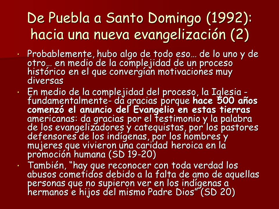 De Puebla a Santo Domingo (1992): hacia una nueva evangelización (2) Probablemente, hubo algo de todo eso… de lo uno y de otro… en medio de la complejidad de un proceso histórico en el que convergían motivaciones muy diversas Probablemente, hubo algo de todo eso… de lo uno y de otro… en medio de la complejidad de un proceso histórico en el que convergían motivaciones muy diversas En medio de la complejidad del proceso, la Iglesia - fundamentalmente- da gracias porque hace 500 años comenzó el anuncio del Evangelio en estas tierras americanas: da gracias por el testimonio y la palabra de los evangelizadores y catequistas, por los pastores defensores de los indígenas, por los hombres y mujeres que vivieron una caridad heroica en la promoción humana (SD 19-20) En medio de la complejidad del proceso, la Iglesia - fundamentalmente- da gracias porque hace 500 años comenzó el anuncio del Evangelio en estas tierras americanas: da gracias por el testimonio y la palabra de los evangelizadores y catequistas, por los pastores defensores de los indígenas, por los hombres y mujeres que vivieron una caridad heroica en la promoción humana (SD 19-20) También, hay que reconocer con toda verdad los abusos cometidos debido a la falta de amo de aquellas personas que no supieron ver en los indígenas a hermanos e hijos del mismo Padre Dios (SD 20) También, hay que reconocer con toda verdad los abusos cometidos debido a la falta de amo de aquellas personas que no supieron ver en los indígenas a hermanos e hijos del mismo Padre Dios (SD 20)