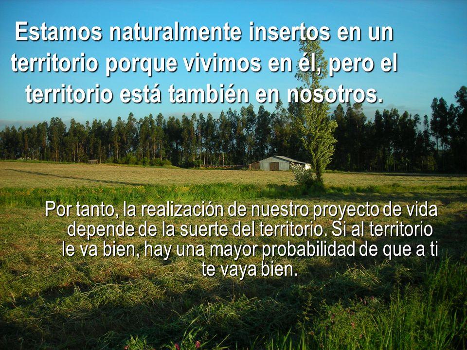 Estamos naturalmente insertos en un territorio porque vivimos en él, pero el territorio está también en nosotros. Por tanto, la realización de nuestro