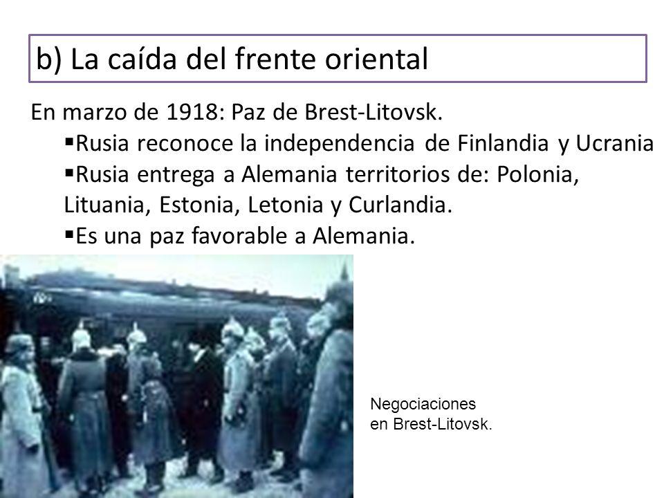 b) La caída del frente oriental En marzo de 1918: Paz de Brest-Litovsk. Rusia reconoce la independencia de Finlandia y Ucrania Rusia entrega a Alemani
