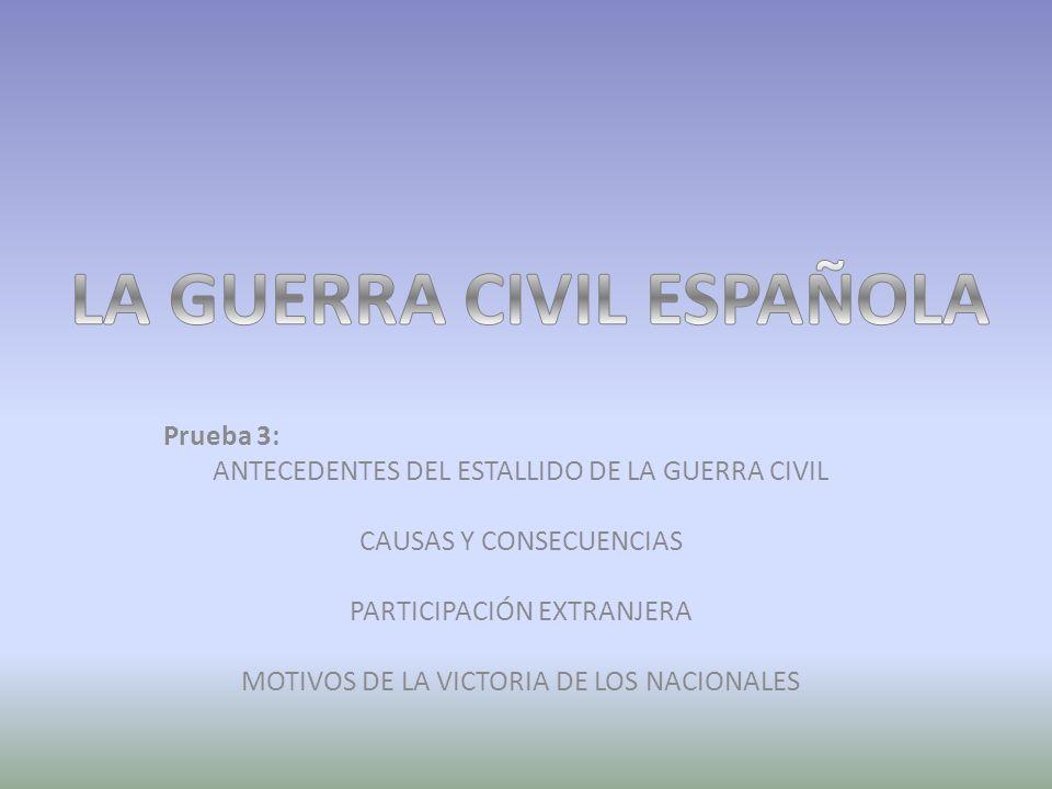 Prueba 3: ANTECEDENTES DEL ESTALLIDO DE LA GUERRA CIVIL CAUSAS Y CONSECUENCIAS PARTICIPACIÓN EXTRANJERA MOTIVOS DE LA VICTORIA DE LOS NACIONALES