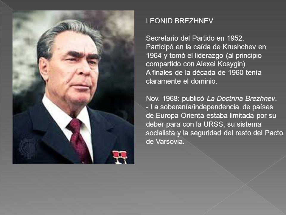 LEONID BREZHNEV Secretario del Partido en 1952. Participó en la caída de Krushchev en 1964 y tomó el liderazgo (al principio compartido con Alexei Kos