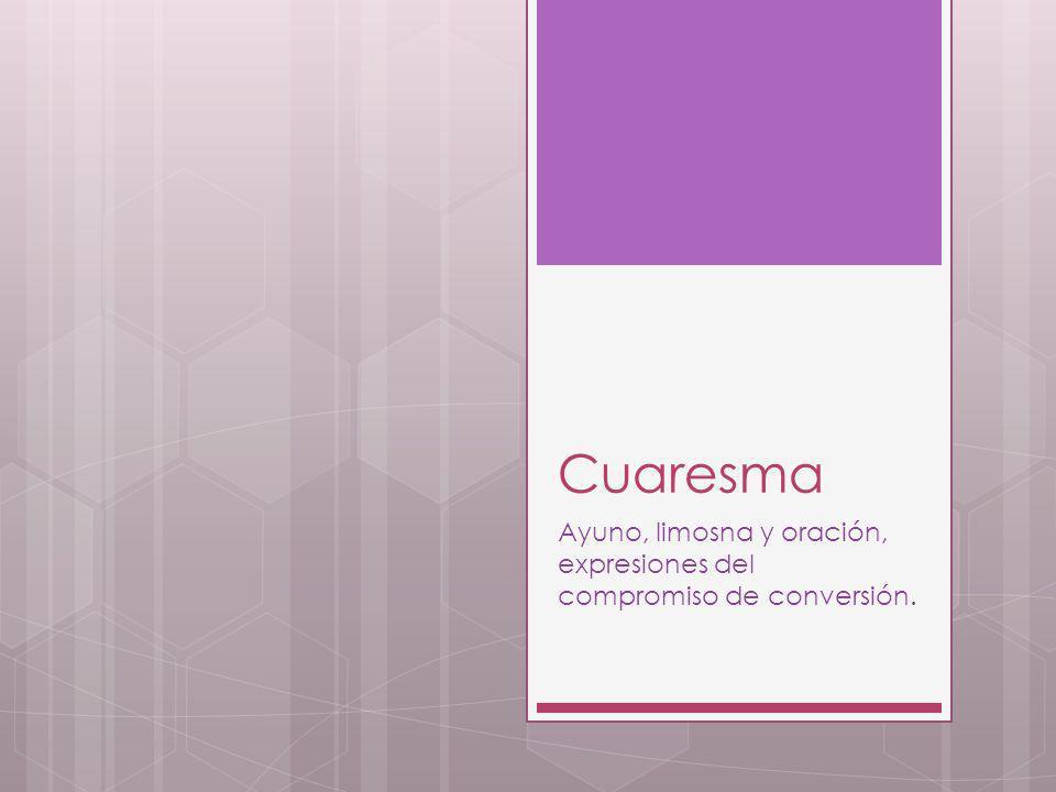 Cuaresma Ayuno, limosna y oración, expresiones del compromiso de conversión.