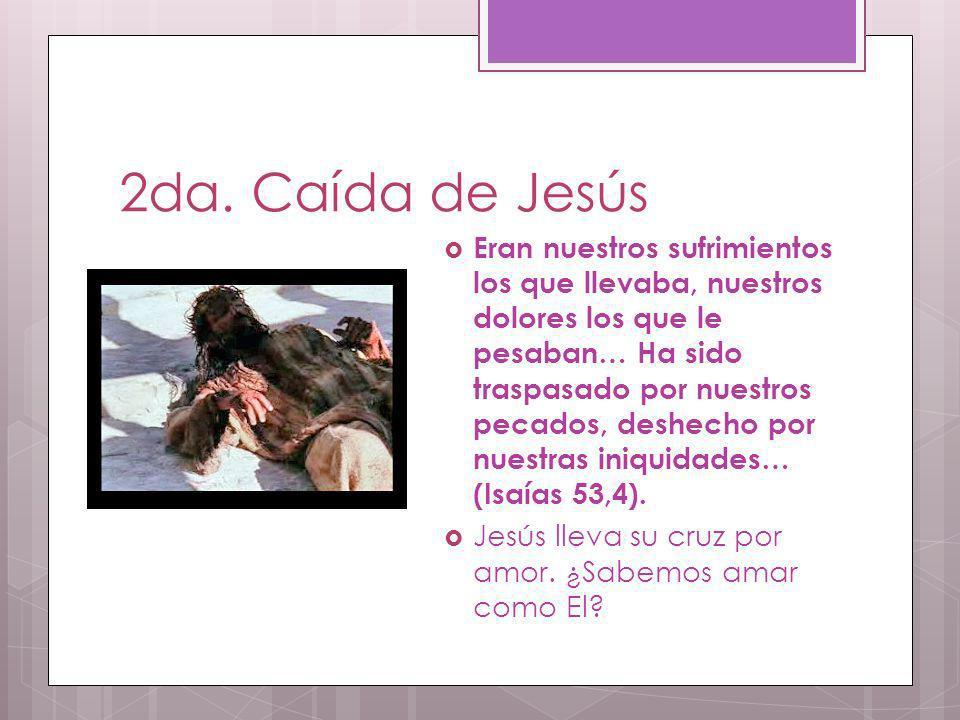 2da. Caída de Jesús Eran nuestros sufrimientos los que llevaba, nuestros dolores los que le pesaban… Ha sido traspasado por nuestros pecados, deshecho