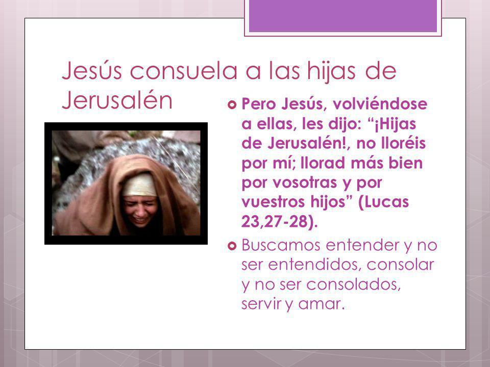 Jesús consuela a las hijas de Jerusalén Pero Jesús, volviéndose a ellas, les dijo: ¡Hijas de Jerusalén!, no lloréis por mí; llorad más bien por vosotr