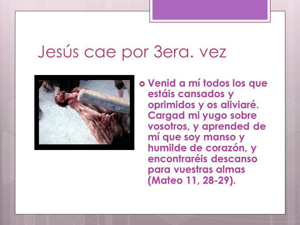 Jesús cae por 3era. vez Venid a mí todos los que estáis cansados y oprimidos y os aliviaré. Cargad mi yugo sobre vosotros, y aprended de mí que soy ma