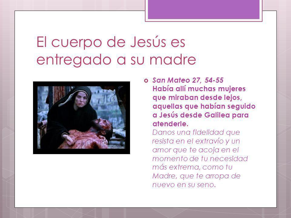 El cuerpo de Jesús es entregado a su madre San Mateo 27, 54-55 Había allí muchas mujeres que miraban desde lejos, aquellas que habían seguido a Jesús
