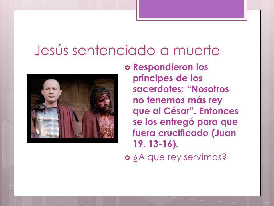 Jesús sentenciado a muerte Respondieron los príncipes de los sacerdotes: Nosotros no tenemos más rey que al César. Entonces se los entregó para que fu
