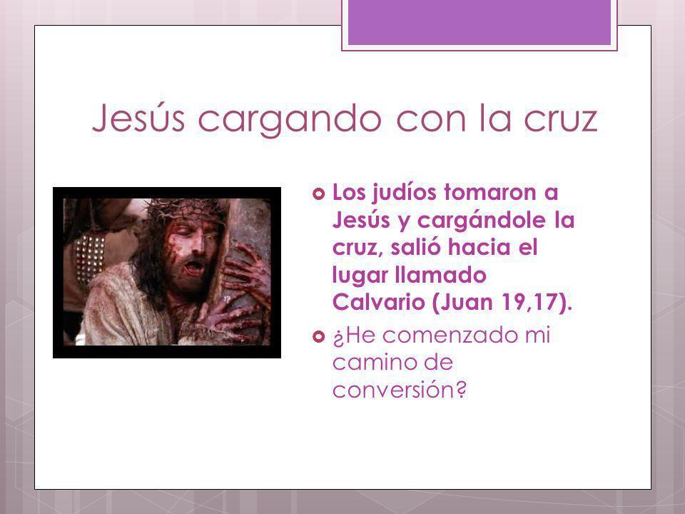 Jesús cargando con la cruz Los judíos tomaron a Jesús y cargándole la cruz, salió hacia el lugar llamado Calvario (Juan 19,17). ¿He comenzado mi camin