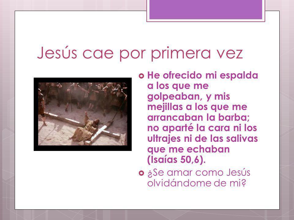 Jesús cae por primera vez He ofrecido mi espalda a los que me golpeaban, y mis mejillas a los que me arrancaban la barba; no aparté la cara ni los ult