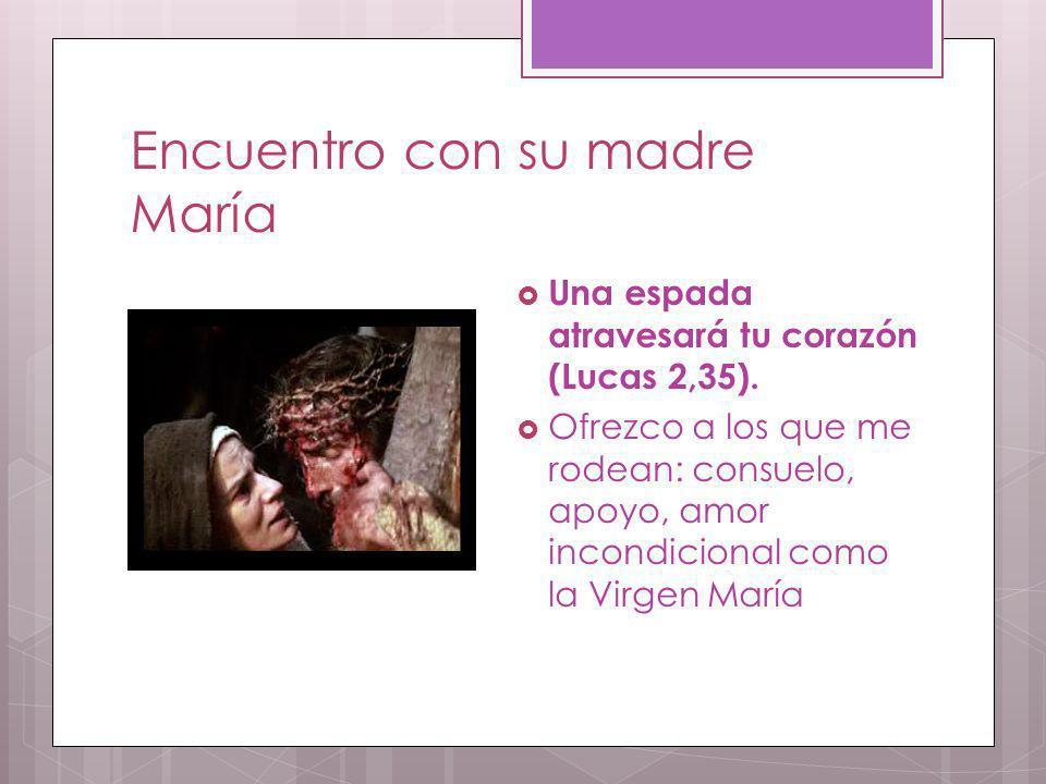 Encuentro con su madre María Una espada atravesará tu corazón (Lucas 2,35). Ofrezco a los que me rodean: consuelo, apoyo, amor incondicional como la V