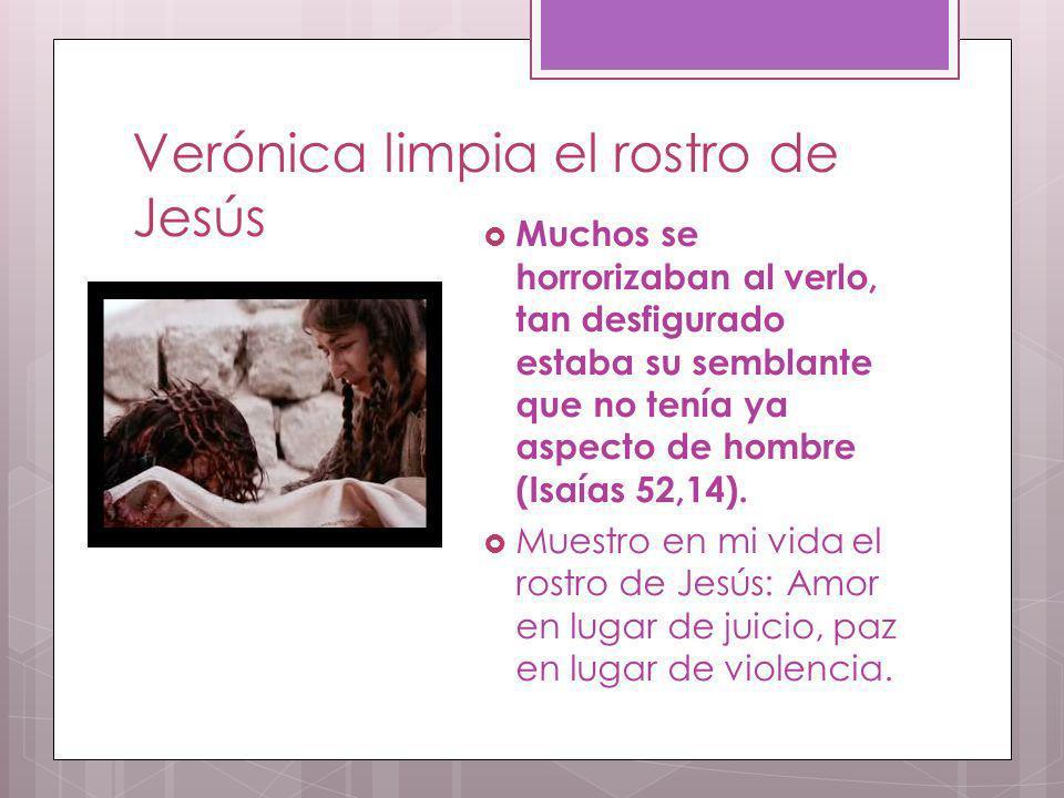 Verónica limpia el rostro de Jesús Muchos se horrorizaban al verlo, tan desfigurado estaba su semblante que no tenía ya aspecto de hombre (Isaías 52,1