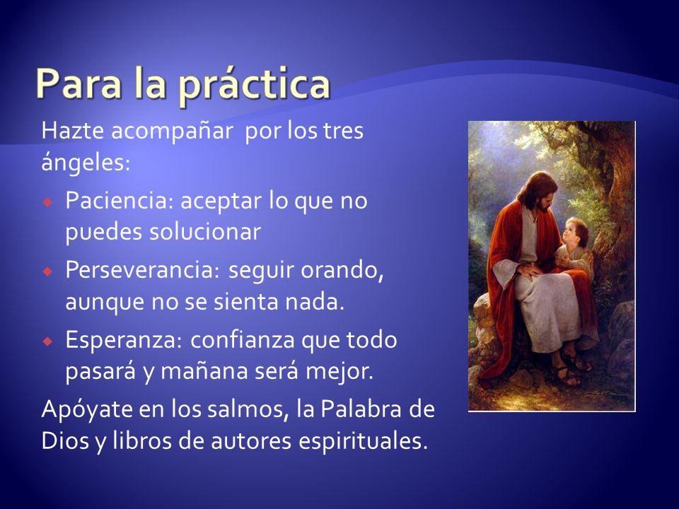 Hazte acompañar por los tres ángeles: Paciencia: aceptar lo que no puedes solucionar Perseverancia: seguir orando, aunque no se sienta nada. Esperanza