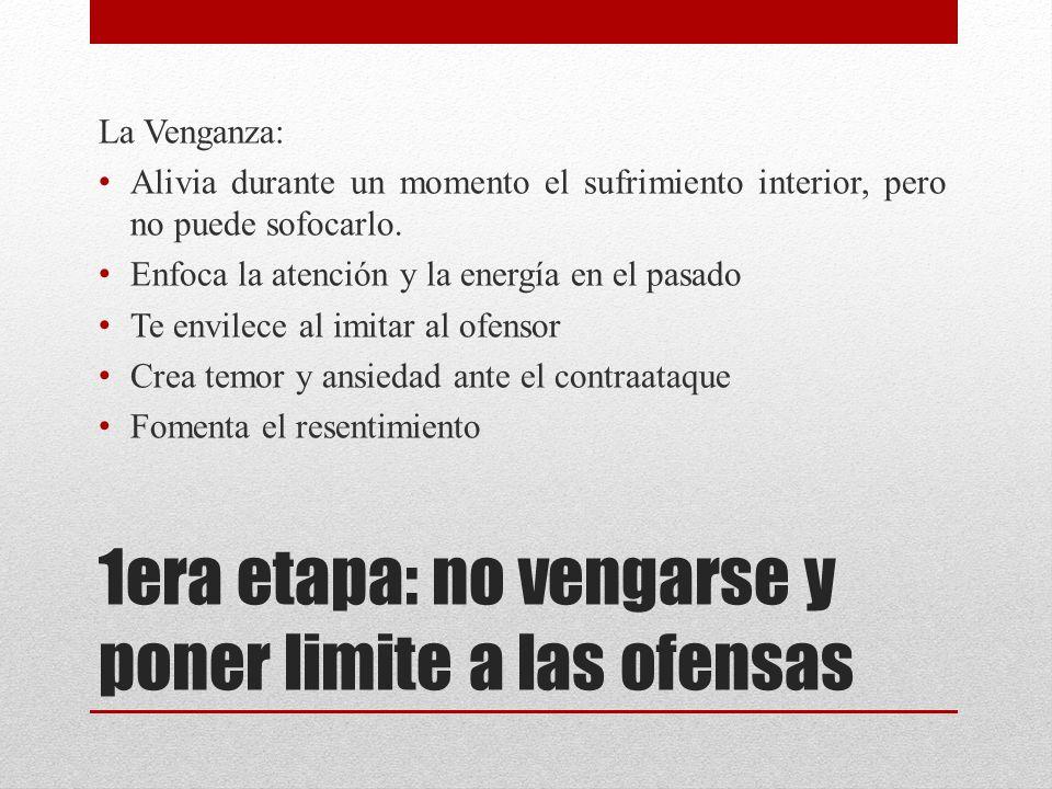 1era etapa: no vengarse y poner limite a las ofensas La Venganza: Alivia durante un momento el sufrimiento interior, pero no puede sofocarlo. Enfoca l