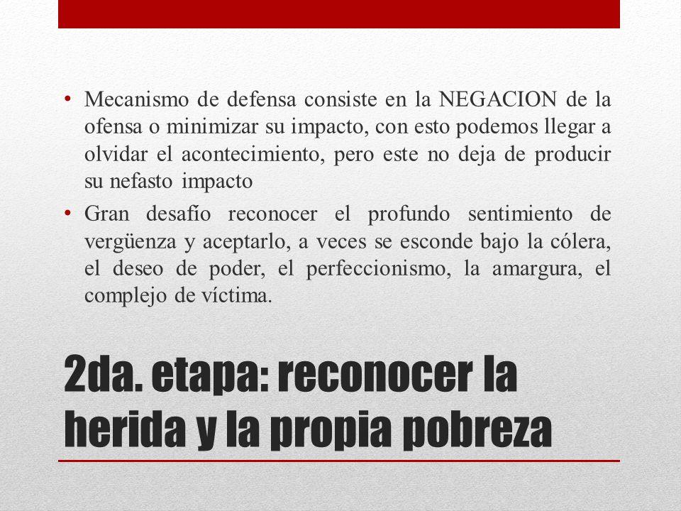 2da. etapa: reconocer la herida y la propia pobreza Mecanismo de defensa consiste en la NEGACION de la ofensa o minimizar su impacto, con esto podemos